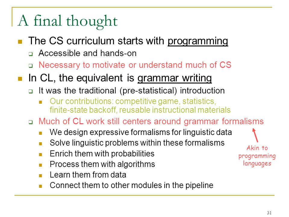 31 A final thought The CS curriculum starts with programming  Accessible and hands-on  Necessary to motivate or understand much of CS In CL, the equivalent is grammar writing  It was the traditional (pre-statistical) introduction Our contributions: competitive game, statistics, finite-state backoff, reusable instructional materials  Much of CL work still centers around grammar formalisms We design expressive formalisms for linguistic data Solve linguistic problems within these formalisms Enrich them with probabilities Process them with algorithms Learn them from data Connect them to other modules in the pipeline Akin to programming languages