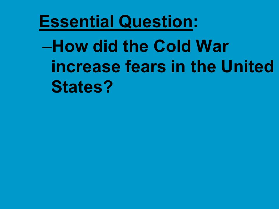 The Cold War by the 1950s ■In the 1950s, Cold War tensions led to anxiety & fear in America: –The USSR dominated Eastern Europe & China fell to communism –The Korean War almost led to a full-scale war with China –The U.S.-Soviet atomic arms race led to fears of a nuclear attack –The discovery of Soviet spies in the U.S.