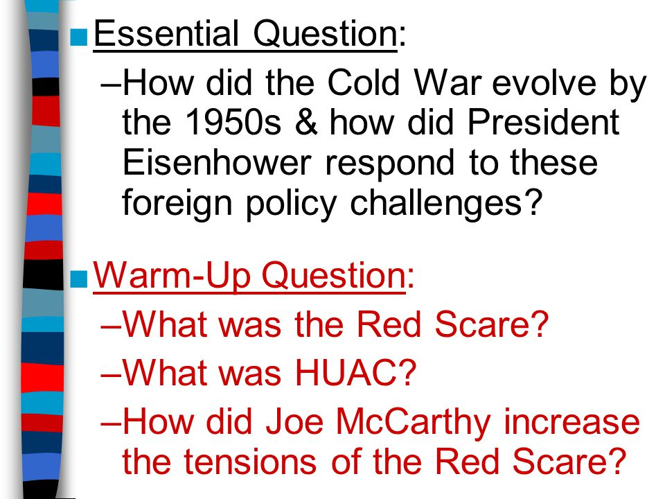 ■Essential Question: –How did the Cold War evolve by the 1950s & how did President Eisenhower respond to these foreign policy challenges.