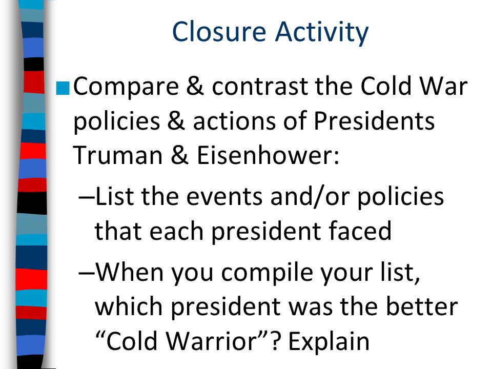 Closure Activity ■ Compare & contrast the Cold War policies & actions of Presidents Truman & Eisenhower: – List the events and/or policies that each president faced – When you compile your list, which president was the better Cold Warrior .