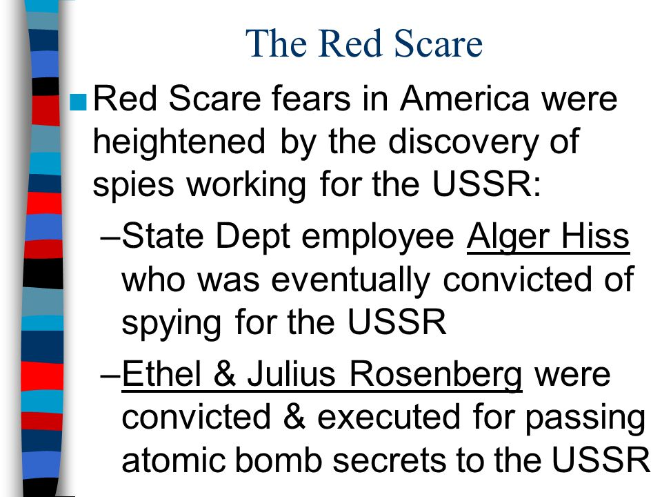 The Red Scare ■Red Scare fears in America were heightened by the discovery of spies working for the USSR: –State Dept employee Alger Hiss who was eventually convicted of spying for the USSR –Ethel & Julius Rosenberg were convicted & executed for passing atomic bomb secrets to the USSR
