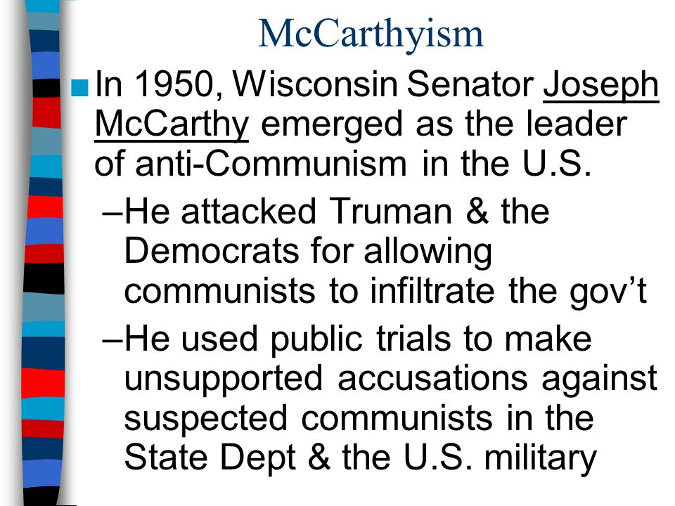 McCarthyism ■In 1950, Wisconsin Senator Joseph McCarthy emerged as the leader of anti-Communism in the U.S.