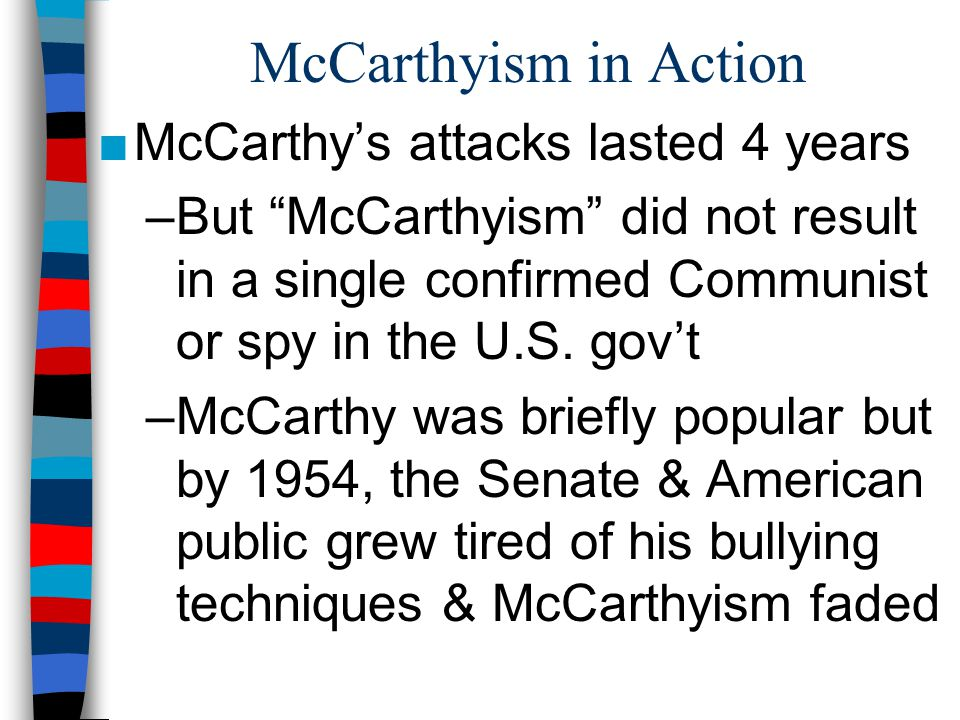 McCarthyism in Action ■McCarthy's attacks lasted 4 years –But McCarthyism did not result in a single confirmed Communist or spy in the U.S.