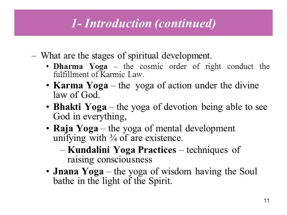 11 –What are the stages of spiritual development. Dharma Yoga – the cosmic order of right conduct the fulfillment of Karmic Law. Karma Yoga – the yoga