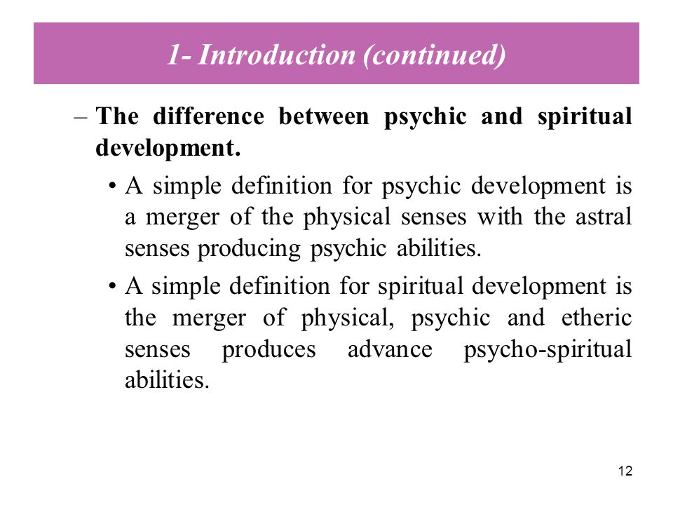 12 –The difference between psychic and spiritual development. A simple definition for psychic development is a merger of the physical senses with the