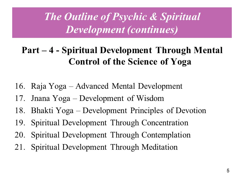 5 The Outline of Psychic & Spiritual Development (continues) Part – 4 - Spiritual Development Through Mental Control of the Science of Yoga 16.Raja Yoga – Advanced Mental Development 17.Jnana Yoga – Development of Wisdom 18.Bhakti Yoga – Development Principles of Devotion 19.Spiritual Development Through Concentration 20.Spiritual Development Through Contemplation 21.Spiritual Development Through Meditation