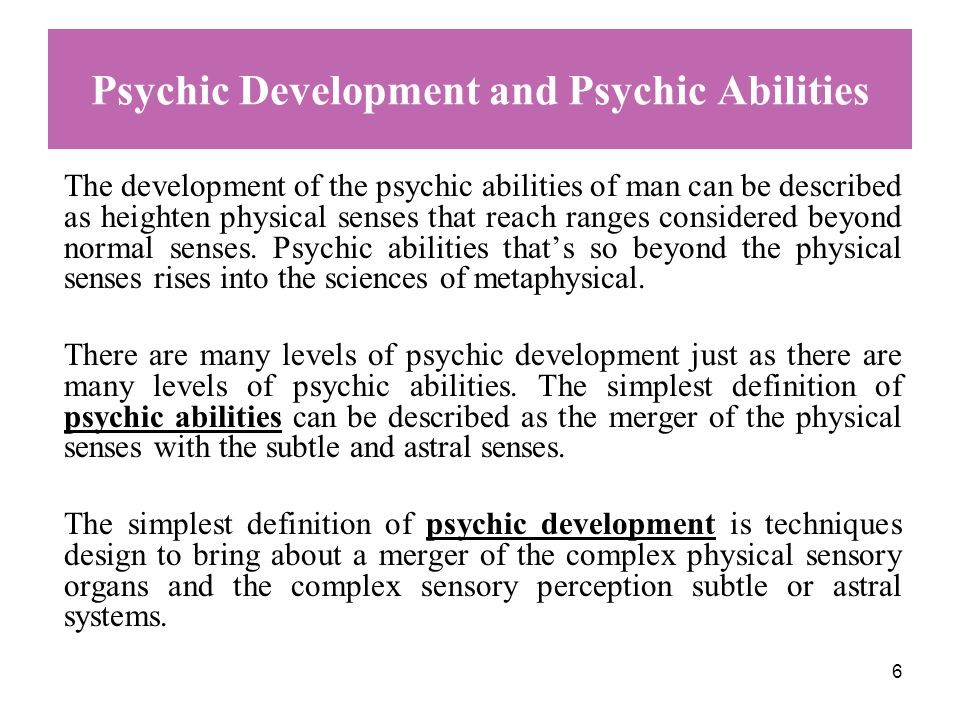 6 Psychic Development and Psychic Abilities The development of the psychic abilities of man can be described as heighten physical senses that reach ranges considered beyond normal senses.