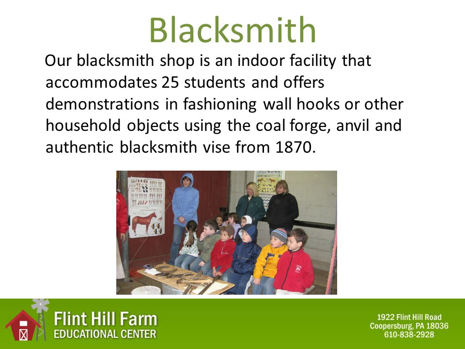 Blacksmith Our blacksmith shop is an indoor facility that accommodates 25 students and offers demonstrations in fashioning wall hooks or other household objects using the coal forge, anvil and authentic blacksmith vise from 1870.