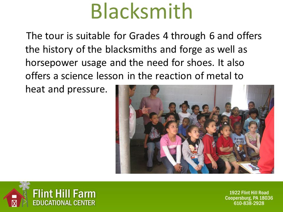 Blacksmith The tour is suitable for Grades 4 through 6 and offers the history of the blacksmiths and forge as well as horsepower usage and the need for shoes.