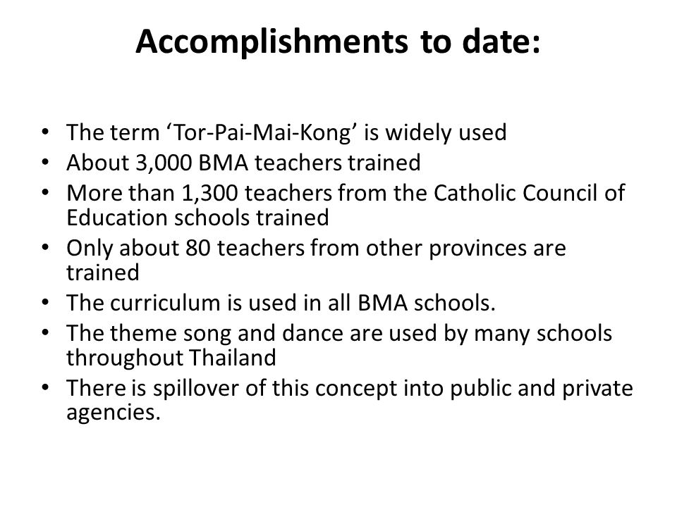 Accomplishments to date: The term 'Tor-Pai-Mai-Kong' is widely used About 3,000 BMA teachers trained More than 1,300 teachers from the Catholic Council of Education schools trained Only about 80 teachers from other provinces are trained The curriculum is used in all BMA schools.
