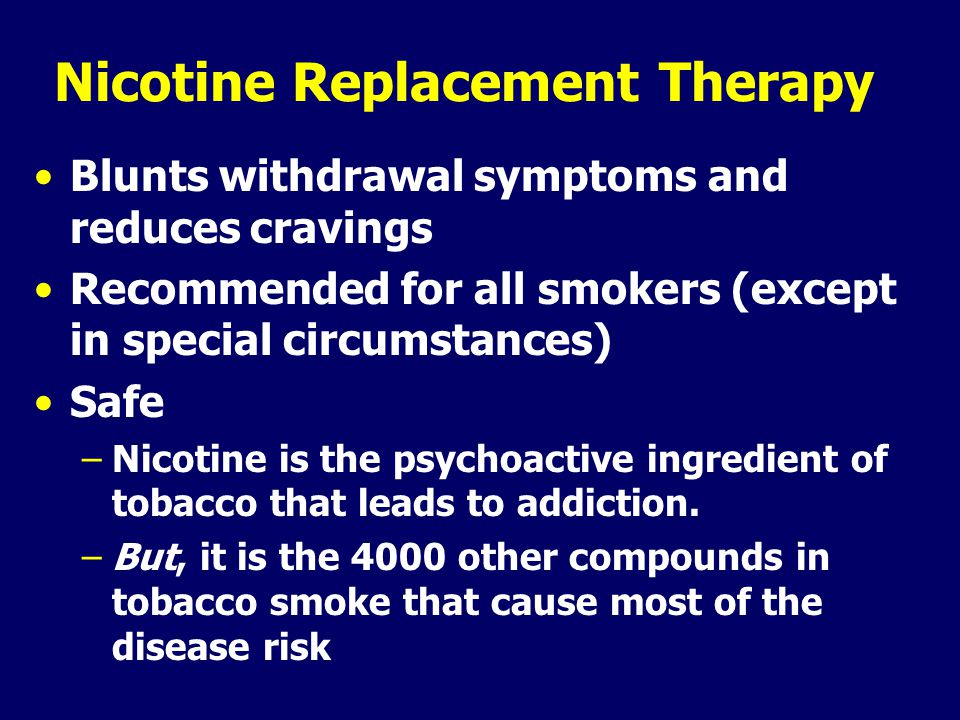 Nicotine Replacement Therapy Blunts withdrawal symptoms and reduces cravings Recommended for all smokers (except in special circumstances) Safe –Nicotine is the psychoactive ingredient of tobacco that leads to addiction.