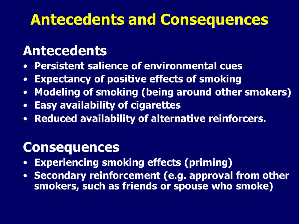 Antecedents and Consequences Antecedents Persistent salience of environmental cues Expectancy of positive effects of smoking Modeling of smoking (being around other smokers) Easy availability of cigarettes Reduced availability of alternative reinforcers.