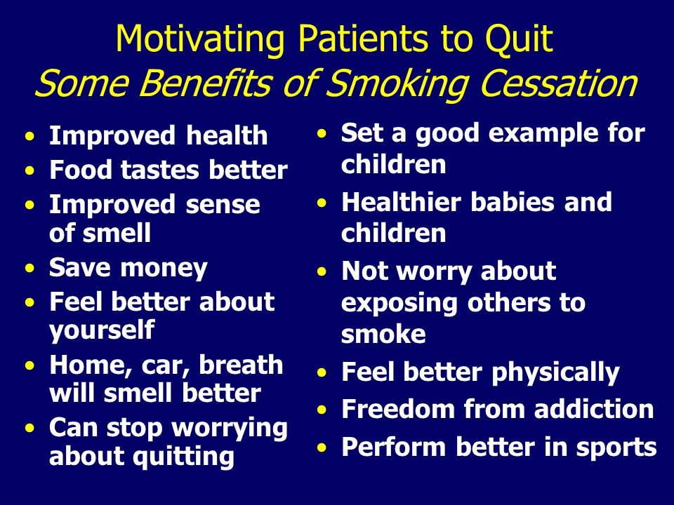 Motivating Patients to Quit Some Benefits of Smoking Cessation Improved health Food tastes better Improved sense of smell Save money Feel better about yourself Home, car, breath will smell better Can stop worrying about quitting Set a good example for children Healthier babies and children Not worry about exposing others to smoke Feel better physically Freedom from addiction Perform better in sports