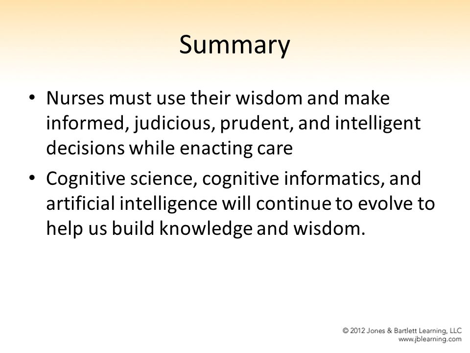 Summary Nurses must use their wisdom and make informed, judicious, prudent, and intelligent decisions while enacting care Cognitive science, cognitive