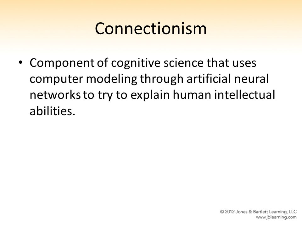 Connectionism Component of cognitive science that uses computer modeling through artificial neural networks to try to explain human intellectual abili