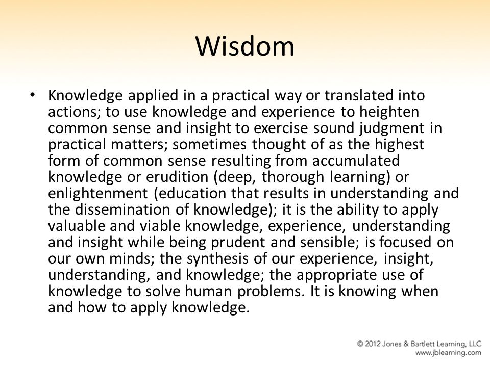 Wisdom Knowledge applied in a practical way or translated into actions; to use knowledge and experience to heighten common sense and insight to exerci