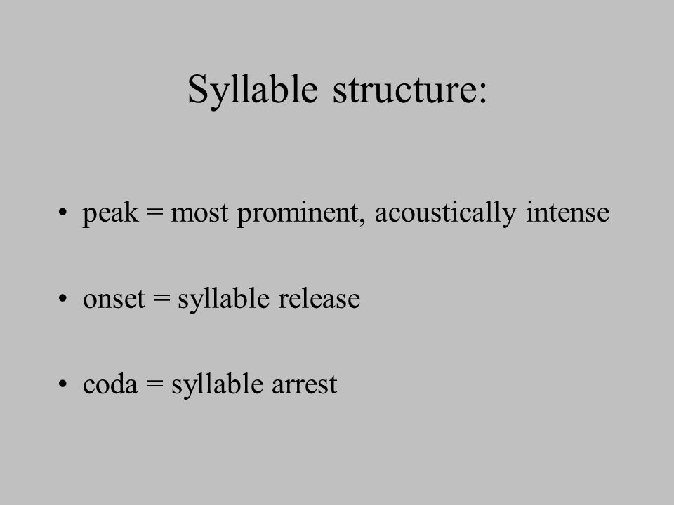 Syllable structure: peak = most prominent, acoustically intense onset = syllable release coda = syllable arrest
