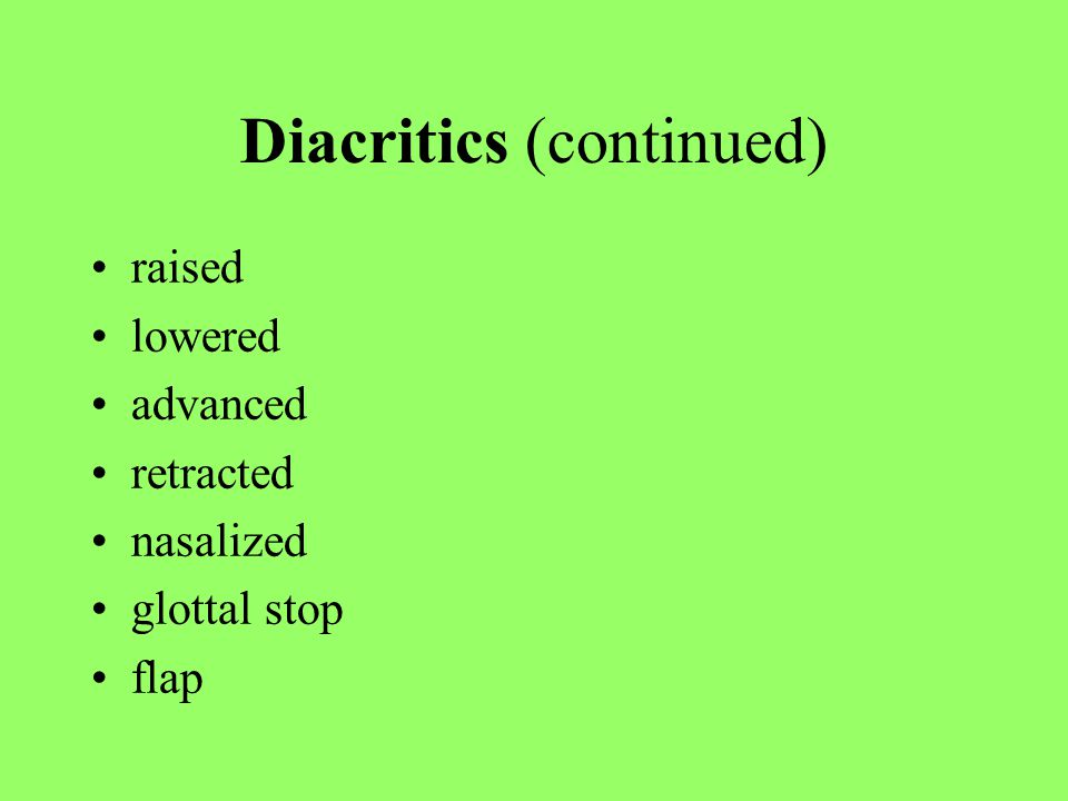 Diacritics (continued) raised lowered advanced retracted nasalized glottal stop flap