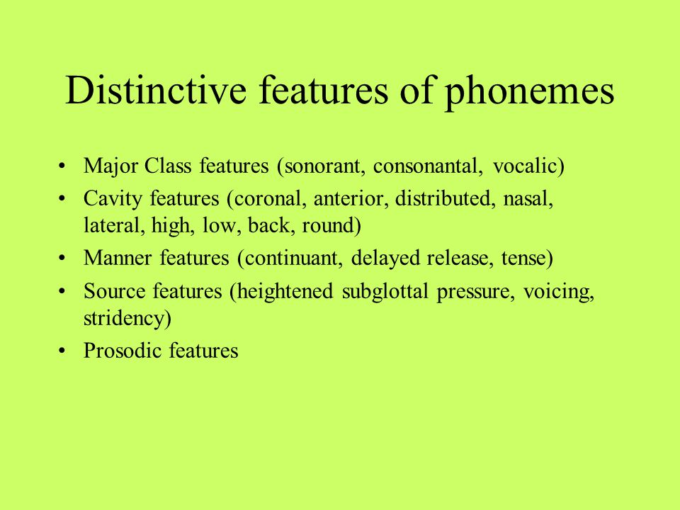 Distinctive features of phonemes Major Class features (sonorant, consonantal, vocalic) Cavity features (coronal, anterior, distributed, nasal, lateral