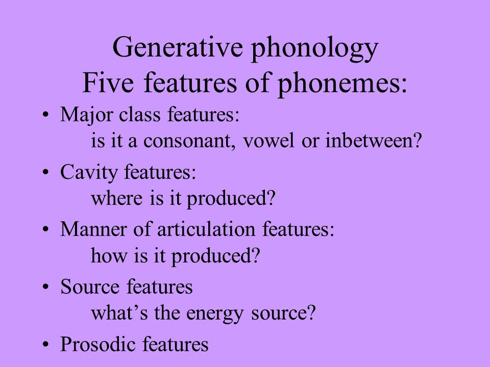 Generative phonology Five features of phonemes: Major class features: is it a consonant, vowel or inbetween? Cavity features: where is it produced? Ma