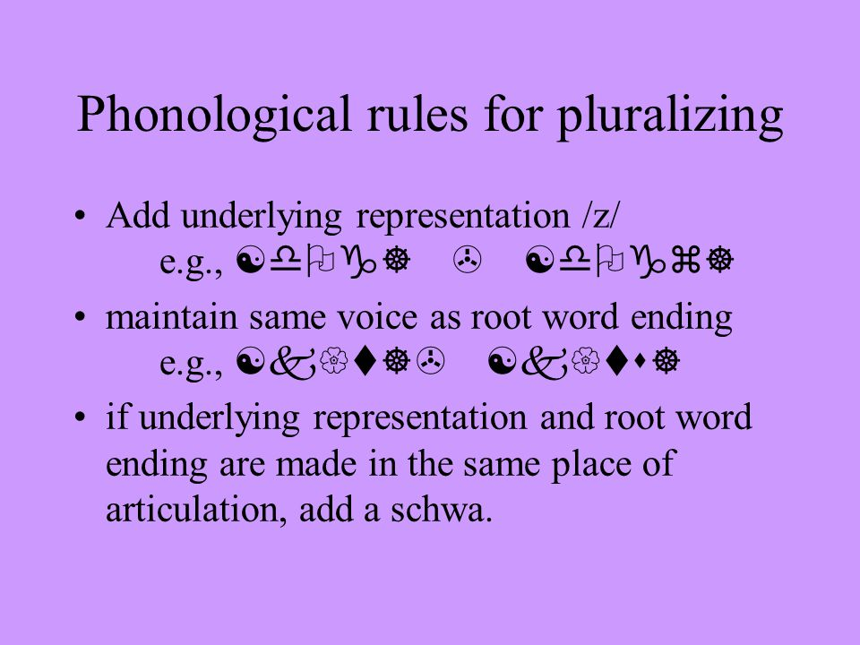Phonological rules for pluralizing Add underlying representation /z/ e.g., [dOg] > [dOgz] maintain same voice as root word ending e.g., [k{t]> [k{ts] if underlying representation and root word ending are made in the same place of articulation, add a schwa.