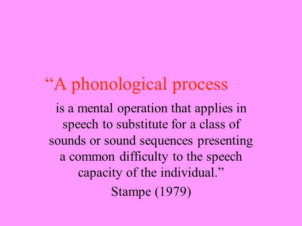 A phonological process is a mental operation that applies in speech to substitute for a class of sounds or sound sequences presenting a common difficulty to the speech capacity of the individual. Stampe (1979)