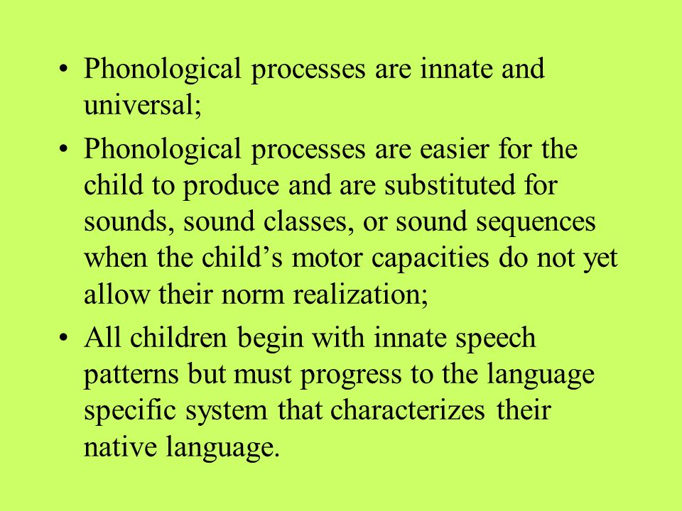 Phonological processes are innate and universal; Phonological processes are easier for the child to produce and are substituted for sounds, sound clas