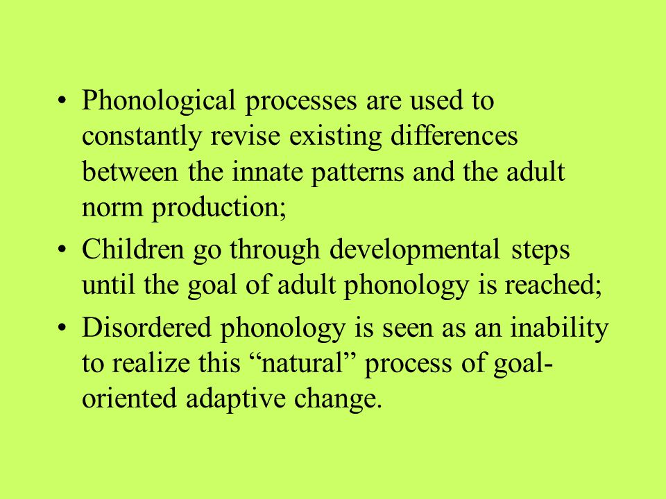 Phonological processes are used to constantly revise existing differences between the innate patterns and the adult norm production; Children go through developmental steps until the goal of adult phonology is reached; Disordered phonology is seen as an inability to realize this natural process of goal- oriented adaptive change.