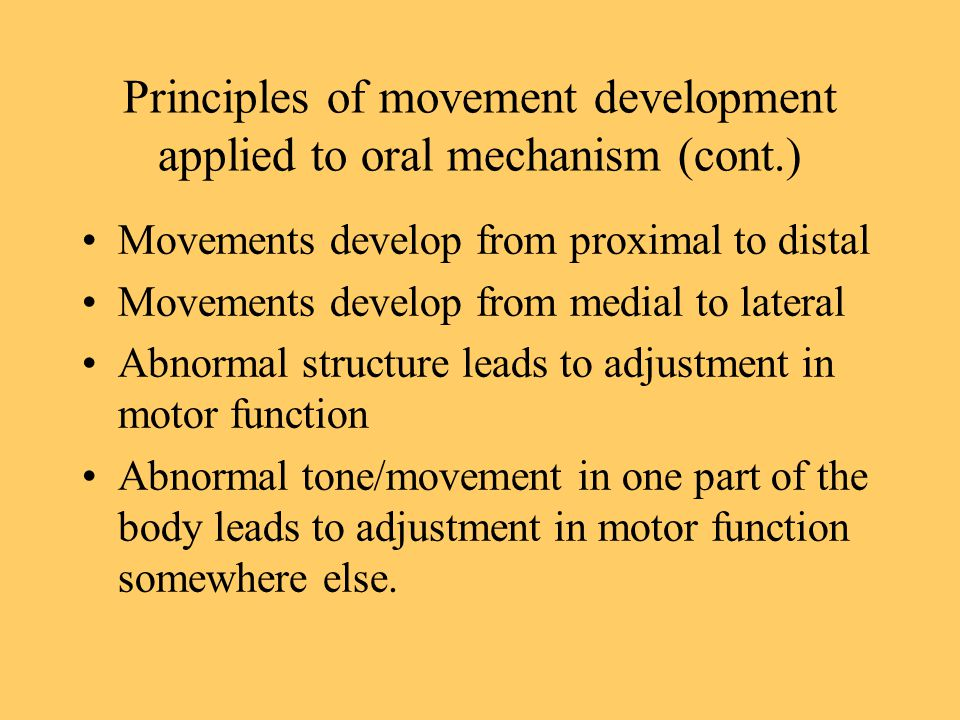 Principles of movement development applied to oral mechanism (cont.) Movements develop from proximal to distal Movements develop from medial to latera