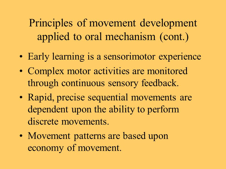 Principles of movement development applied to oral mechanism (cont.) Early learning is a sensorimotor experience Complex motor activities are monitored through continuous sensory feedback.