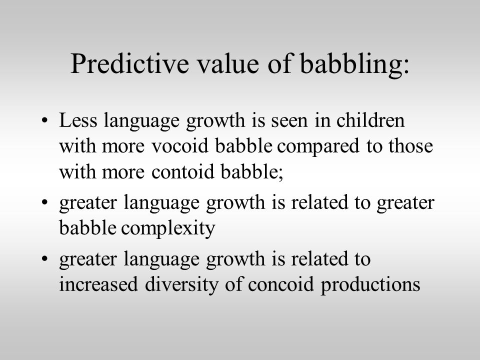 Predictive value of babbling: Less language growth is seen in children with more vocoid babble compared to those with more contoid babble; greater language growth is related to greater babble complexity greater language growth is related to increased diversity of concoid productions
