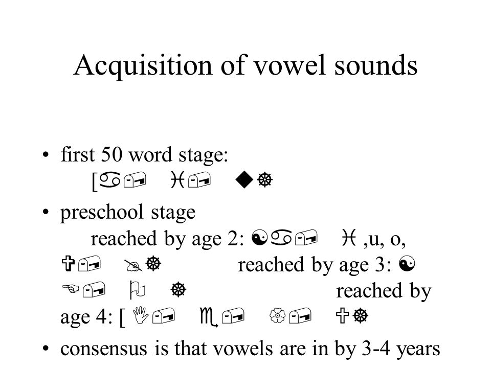 Acquisition of vowel sounds first 50 word stage: [ a, i, u] preschool stage reached by age 2: [a, i,u, o, V, @] reached by age 3: [ E, O ] reached by