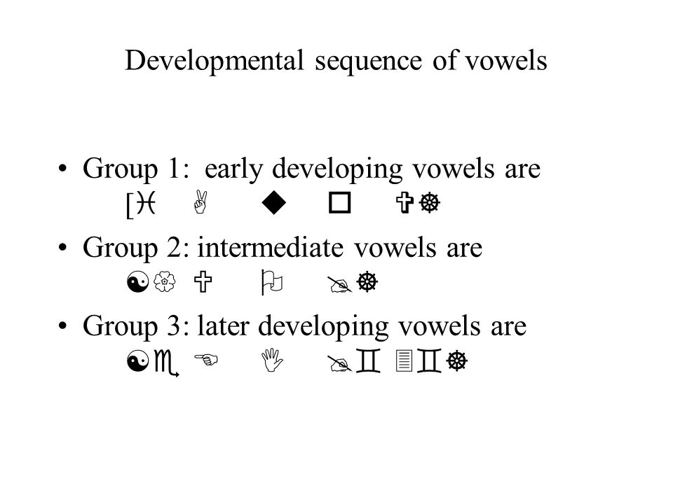 Developmental sequence of vowels Group 1: early developing vowels are [ i AuoV] Group 2: intermediate vowels are [{UO@] Group 3: later developing vowe