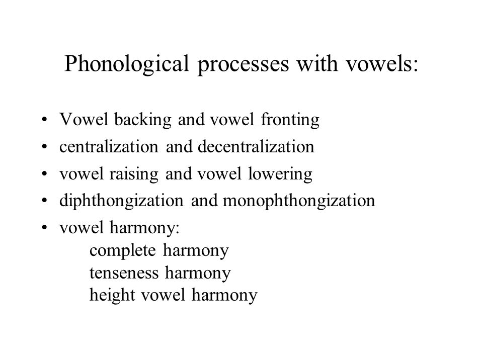 Phonological processes with vowels: Vowel backing and vowel fronting centralization and decentralization vowel raising and vowel lowering diphthongization and monophthongization vowel harmony: complete harmony tenseness harmony height vowel harmony