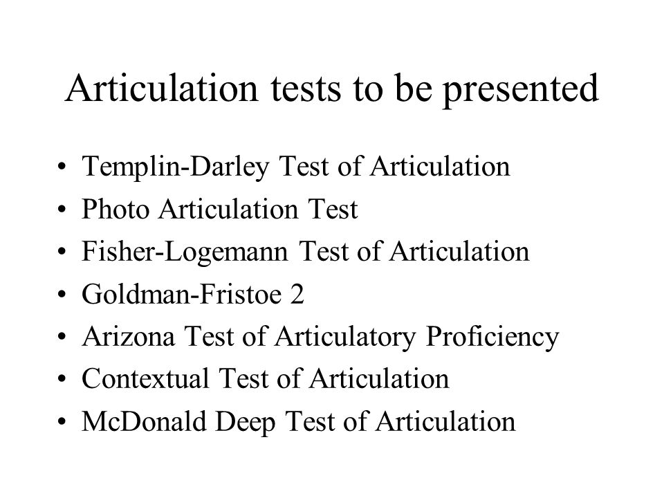 Articulation tests to be presented Templin-Darley Test of Articulation Photo Articulation Test Fisher-Logemann Test of Articulation Goldman-Fristoe 2