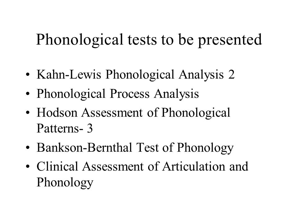 Phonological tests to be presented Kahn-Lewis Phonological Analysis 2 Phonological Process Analysis Hodson Assessment of Phonological Patterns- 3 Bank