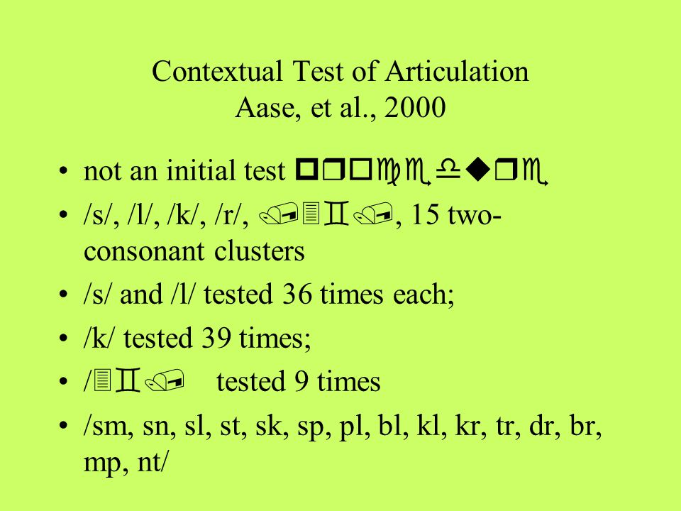 Contextual Test of Articulation Aase, et al., 2000 not an initial test procedure /s/, /l/, /k/, /r/, /3`/, 15 two- consonant clusters /s/ and /l/ test