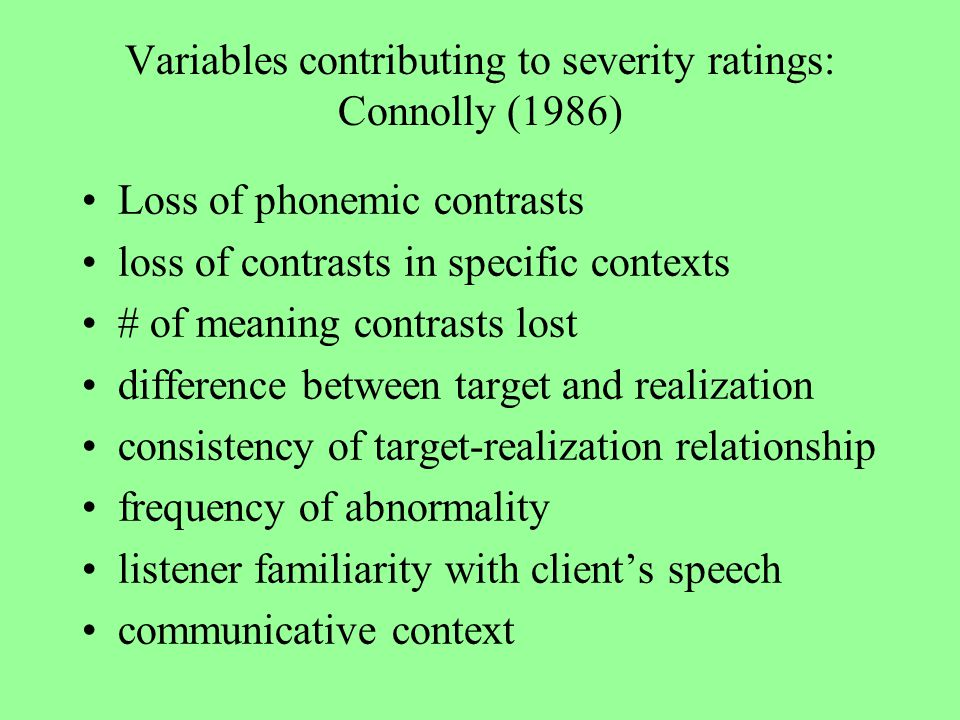 Variables contributing to severity ratings: Connolly (1986) Loss of phonemic contrasts loss of contrasts in specific contexts # of meaning contrasts lost difference between target and realization consistency of target-realization relationship frequency of abnormality listener familiarity with client's speech communicative context