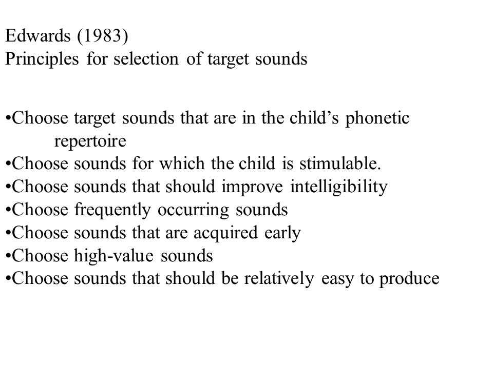 Edwards (1983) Principles for selection of target sounds Choose target sounds that are in the child's phonetic repertoire Choose sounds for which the child is stimulable.