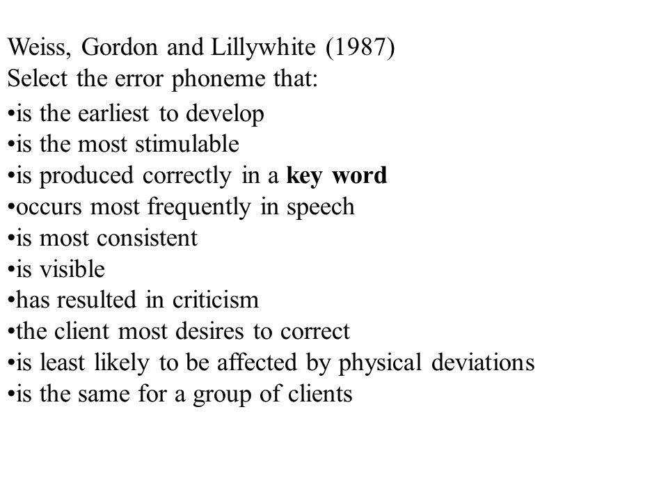 Weiss, Gordon and Lillywhite (1987) Select the error phoneme that: is the earliest to develop is the most stimulable is produced correctly in a key word occurs most frequently in speech is most consistent is visible has resulted in criticism the client most desires to correct is least likely to be affected by physical deviations is the same for a group of clients