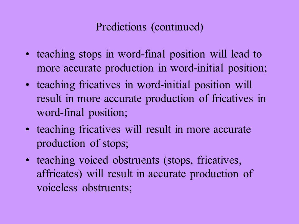 Predictions (continued) teaching stops in word-final position will lead to more accurate production in word-initial position; teaching fricatives in word-initial position will result in more accurate production of fricatives in word-final position; teaching fricatives will result in more accurate production of stops; teaching voiced obstruents (stops, fricatives, affricates) will result in accurate production of voiceless obstruents;