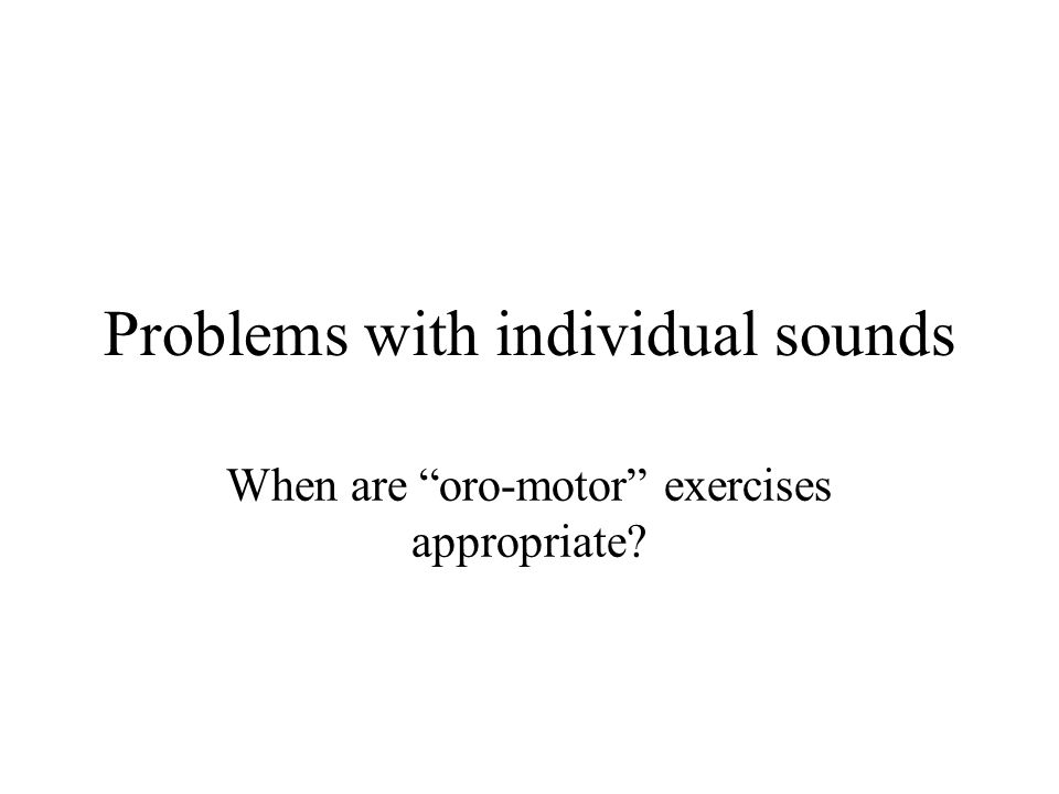 "Problems with individual sounds When are ""oro-motor"" exercises appropriate?"