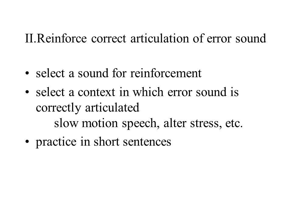 II.Reinforce correct articulation of error sound select a sound for reinforcement select a context in which error sound is correctly articulated slow motion speech, alter stress, etc.