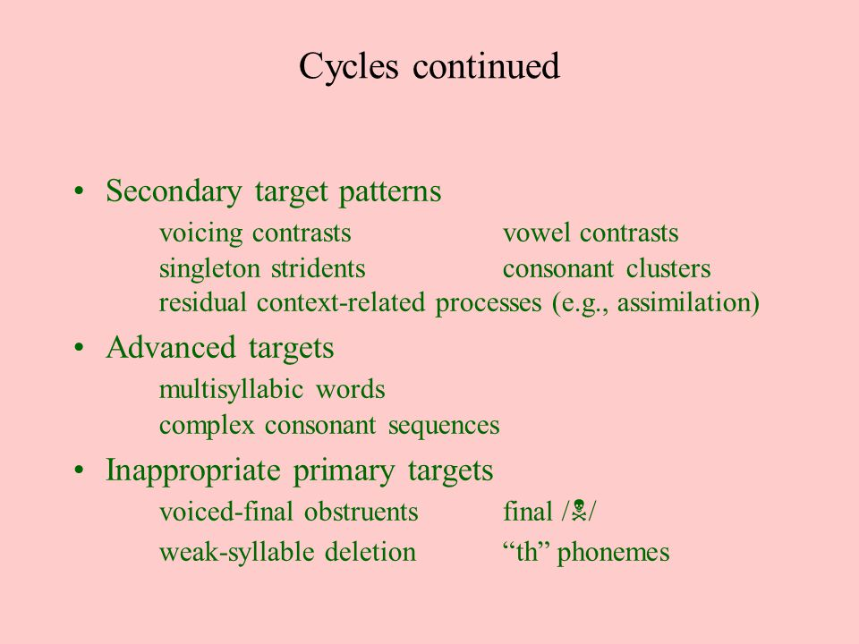 Cycles continued Secondary target patterns voicing contrastsvowel contrasts singleton stridentsconsonant clusters residual context-related processes (e.g., assimilation) Advanced targets multisyllabic words complex consonant sequences Inappropriate primary targets voiced-final obstruentsfinal / N / weak-syllable deletion th phonemes