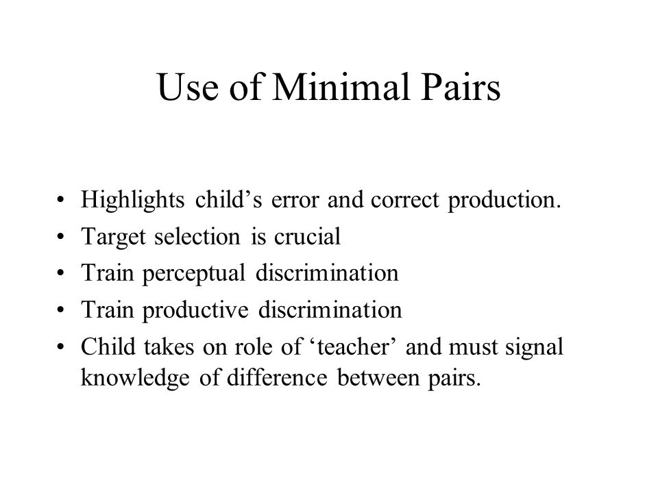 Use of Minimal Pairs Highlights child's error and correct production. Target selection is crucial Train perceptual discrimination Train productive dis