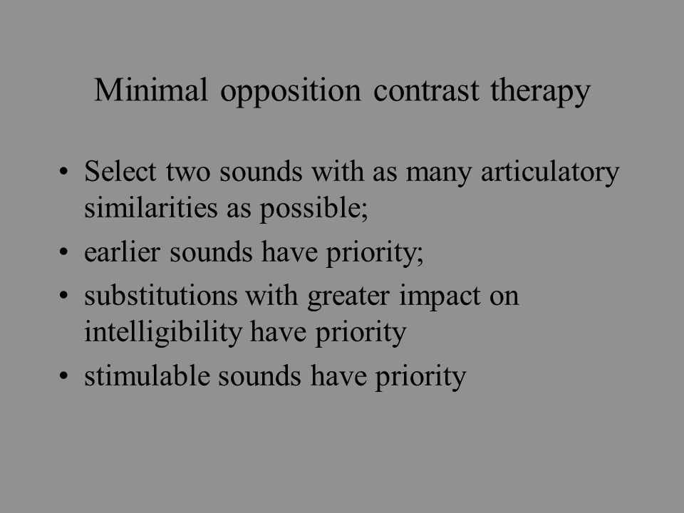 Minimal opposition contrast therapy Select two sounds with as many articulatory similarities as possible; earlier sounds have priority; substitutions with greater impact on intelligibility have priority stimulable sounds have priority