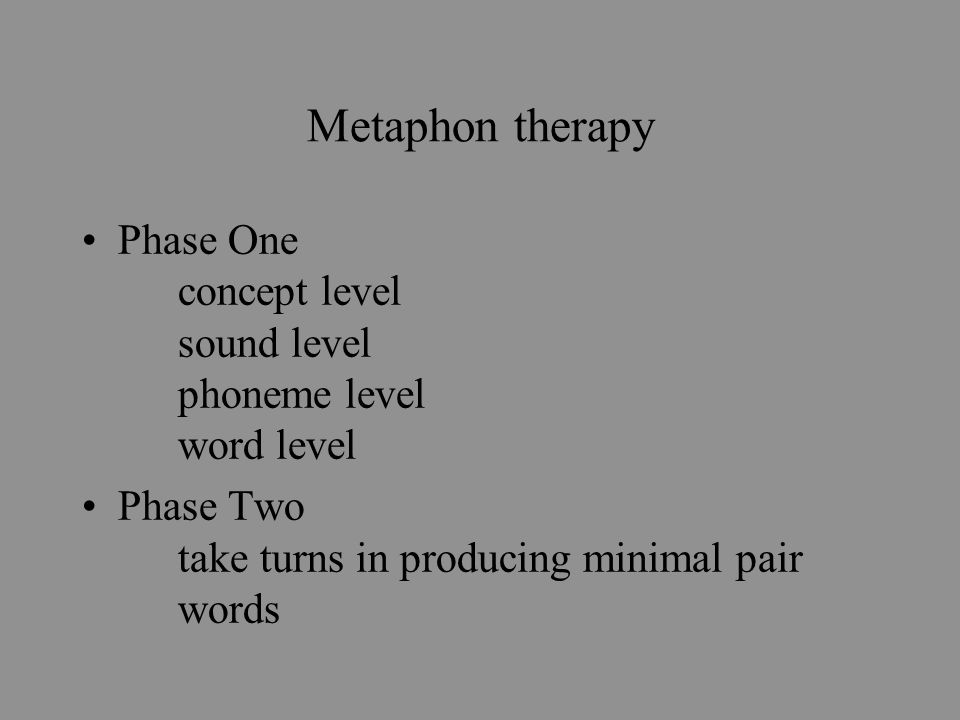 Metaphon therapy Phase One concept level sound level phoneme level word level Phase Two take turns in producing minimal pair words