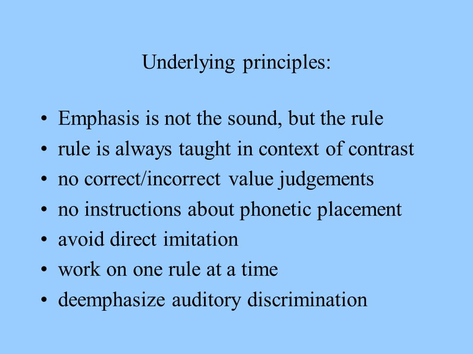 Underlying principles: Emphasis is not the sound, but the rule rule is always taught in context of contrast no correct/incorrect value judgements no i
