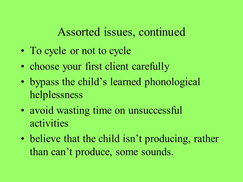 Assorted issues, continued To cycle or not to cycle choose your first client carefully bypass the child's learned phonological helplessness avoid wasting time on unsuccessful activities believe that the child isn't producing, rather than can't produce, some sounds.