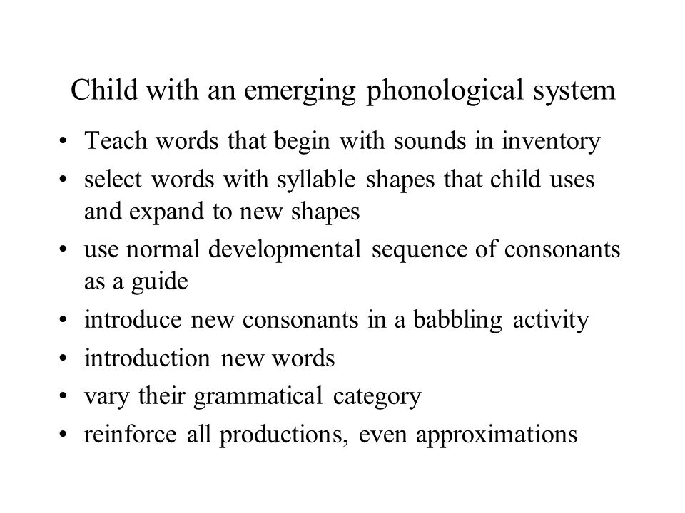 Child with an emerging phonological system Teach words that begin with sounds in inventory select words with syllable shapes that child uses and expand to new shapes use normal developmental sequence of consonants as a guide introduce new consonants in a babbling activity introduction new words vary their grammatical category reinforce all productions, even approximations